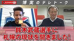 「JリーグTV」で原さんの「博実のテレトーク」に北海道コンサドーレ札幌の鈴木武蔵選手が登場